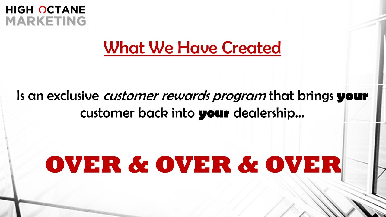 What We Have Created Is an exclusive customer rewards program that brings your customer back into your dealership… OVER & OVER & OVER