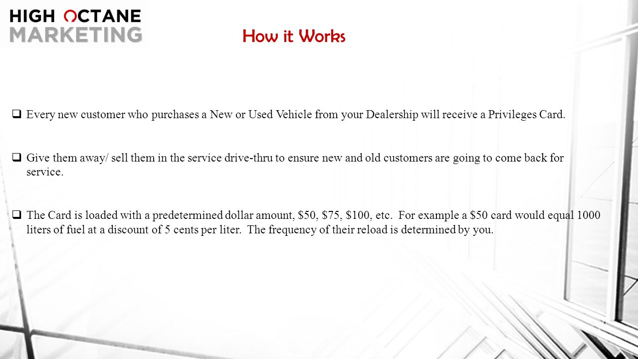 How it Works  The customer has the ability to redeem their points toward the purchase of a New or Used Vehicle or they have the opportunity to reload their Privileges Card with Fuel  If the customer chooses to reload the gas card the Dealership will be visited multiple times over the next year ensuring extra traffic through your showroom and service department.