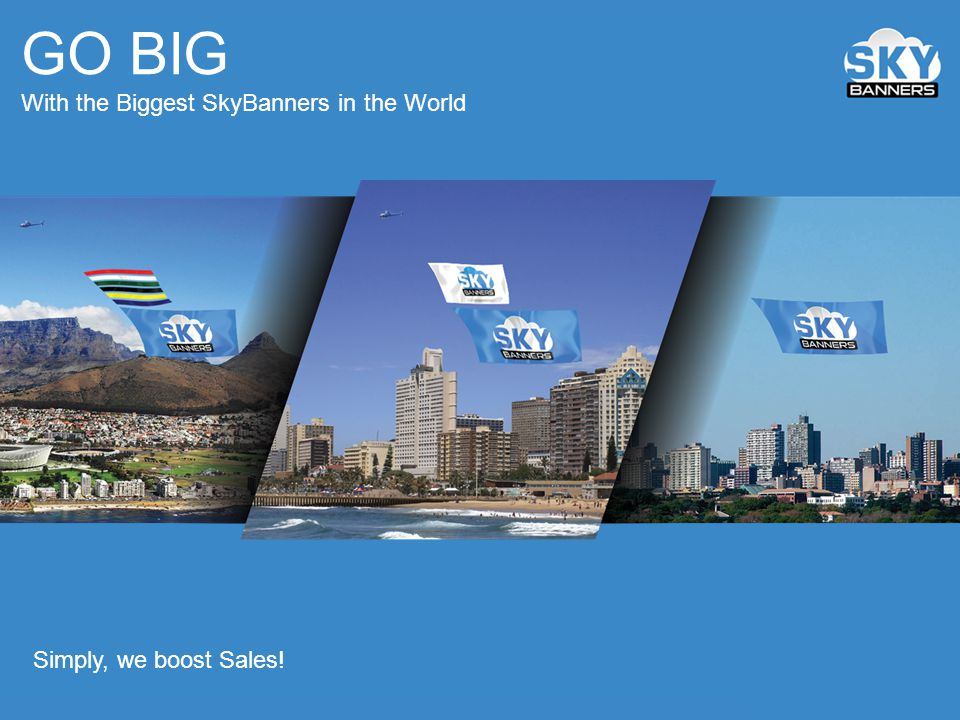 GO BIG With the Biggest SkyBanners in the World Simply, we boost Sales!