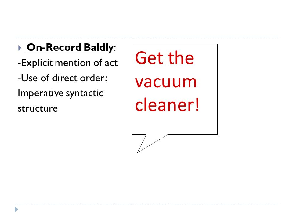  On-Record Baldly: -Explicit mention of act -Use of direct order: Imperative syntactic structure Get the vacuum cleaner!