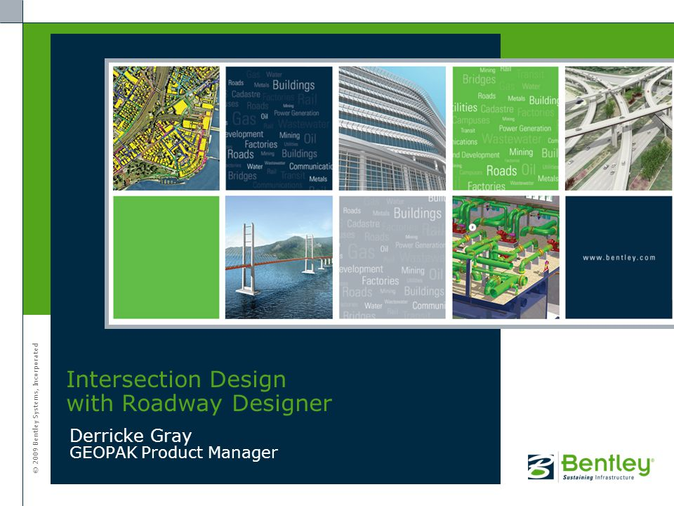 © 2009 Bentley Systems, Incorporated Derricke Gray GEOPAK Product Manager Intersection Design with Roadway Designer