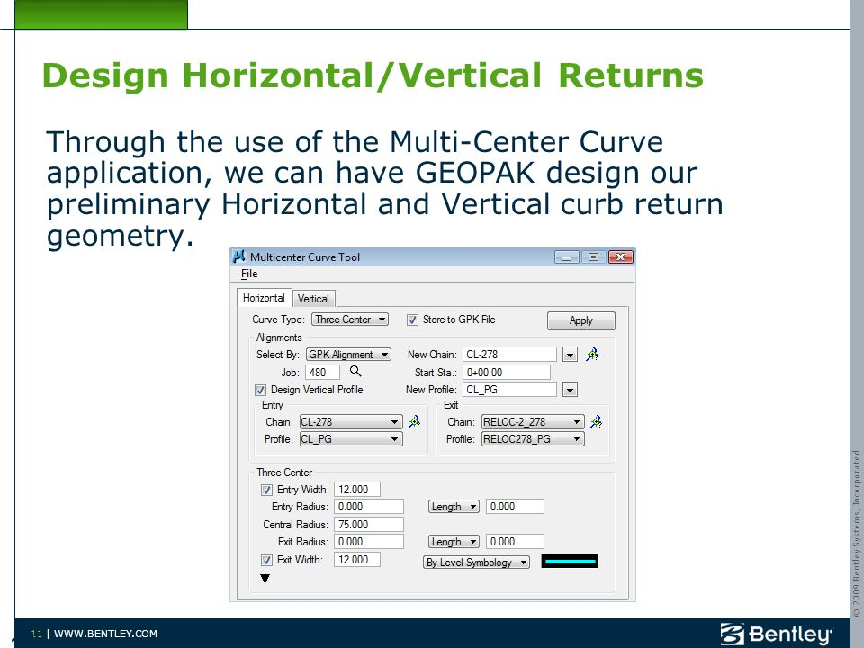 © 2009 Bentley Systems, Incorporated 11 | WWW.BENTLEY.COM Design Horizontal/Vertical Returns Through the use of the Multi-Center Curve application, we can have GEOPAK design our preliminary Horizontal and Vertical curb return geometry.