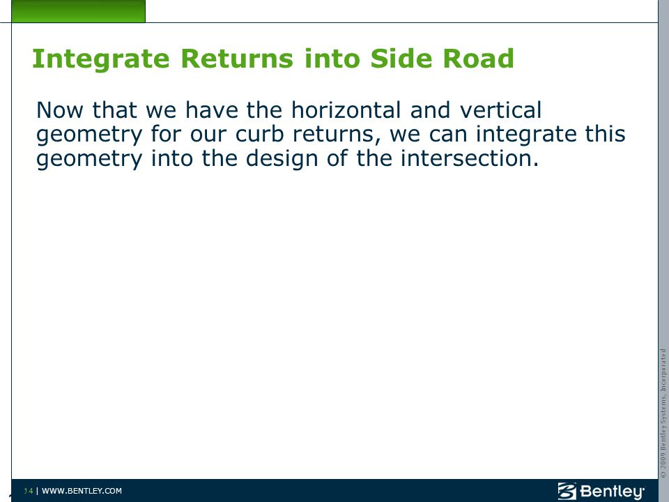 © 2009 Bentley Systems, Incorporated 14 | WWW.BENTLEY.COM Integrate Returns into Side Road Now that we have the horizontal and vertical geometry for our curb returns, we can integrate this geometry into the design of the intersection.