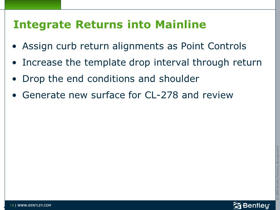 © 2009 Bentley Systems, Incorporated 18 | WWW.BENTLEY.COM Integrate Returns into Mainline Assign curb return alignments as Point Controls Increase the template drop interval through return Drop the end conditions and shoulder Generate new surface for CL-278 and review 18