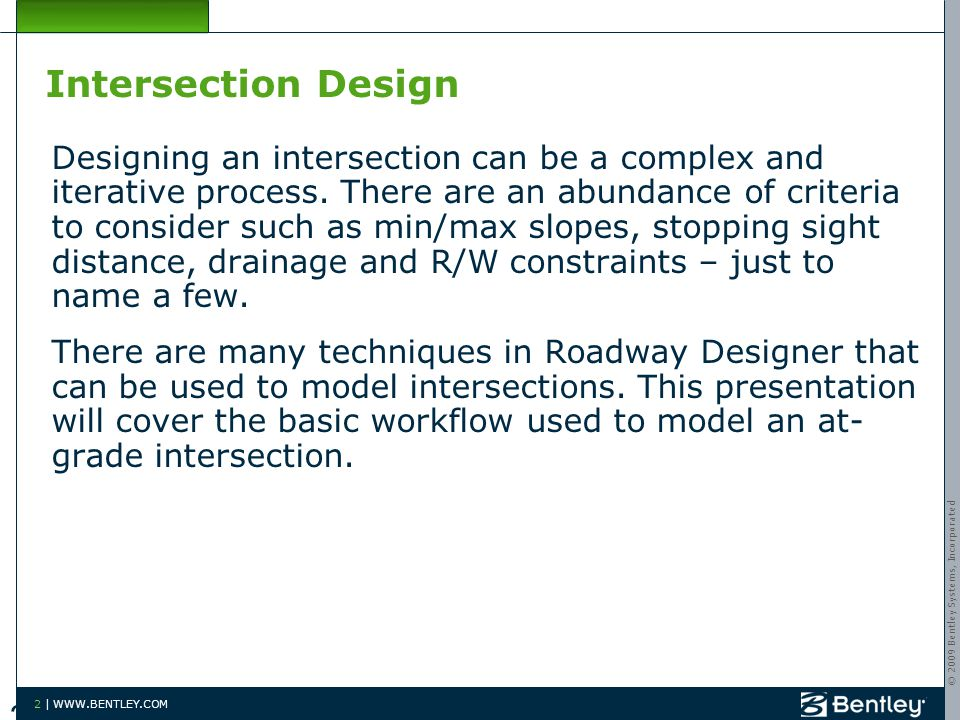 © 2009 Bentley Systems, Incorporated 2 | WWW.BENTLEY.COM Intersection Design Designing an intersection can be a complex and iterative process.