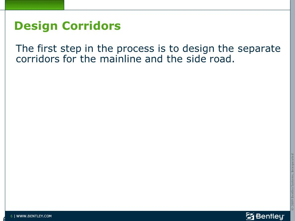 © 2009 Bentley Systems, Incorporated 6 | WWW.BENTLEY.COM Design Corridors The first step in the process is to design the separate corridors for the mainline and the side road.
