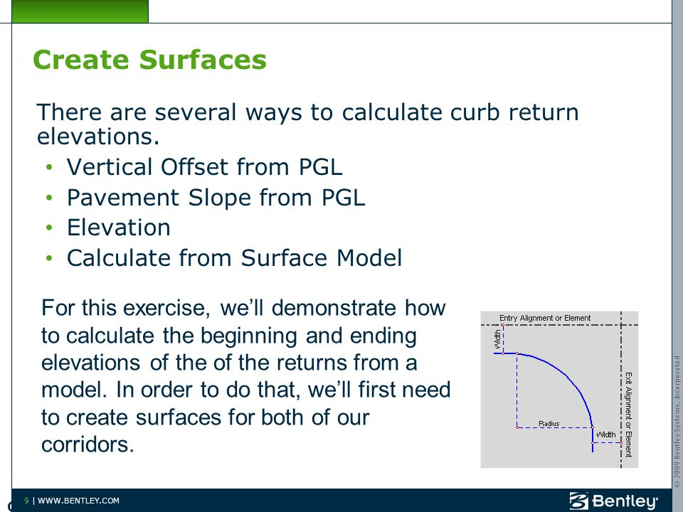 © 2009 Bentley Systems, Incorporated 9 | WWW.BENTLEY.COM Create Surfaces There are several ways to calculate curb return elevations.