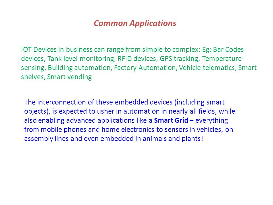 Common Applications IOT Devices in business can range from simple to complex: Eg: Bar Codes devices, Tank level monitoring, RFID devices, GPS tracking, Temperature sensing, Building automation, Factory Automation, Vehicle telematics, Smart shelves, Smart vending The interconnection of these embedded devices (including smart objects), is expected to usher in automation in nearly all fields, while also enabling advanced applications like a Smart Grid – everything from mobile phones and home electronics to sensors in vehicles, on assembly lines and even embedded in animals and plants!