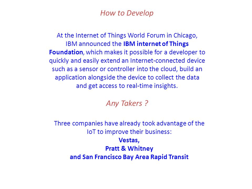 At the Internet of Things World Forum in Chicago, IBM announced the IBM internet of Things Foundation, which makes it possible for a developer to quickly and easily extend an Internet-connected device such as a sensor or controller into the cloud, build an application alongside the device to collect the data and get access to real-time insights.