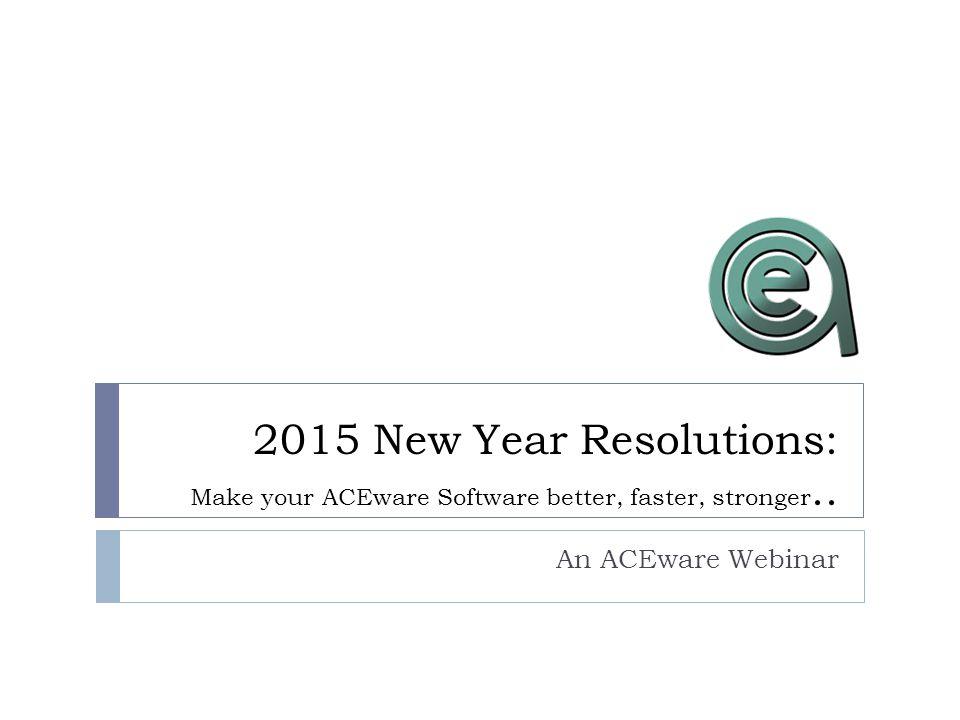 2015 New Year Resolutions: Make your ACEware Software better, faster, stronger.. An ACEware Webinar