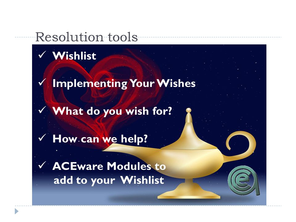 Resolution tools Wishlist Implementing Your Wishes What do you wish for? How can we help? ACEware Modules to add to your Wishlist