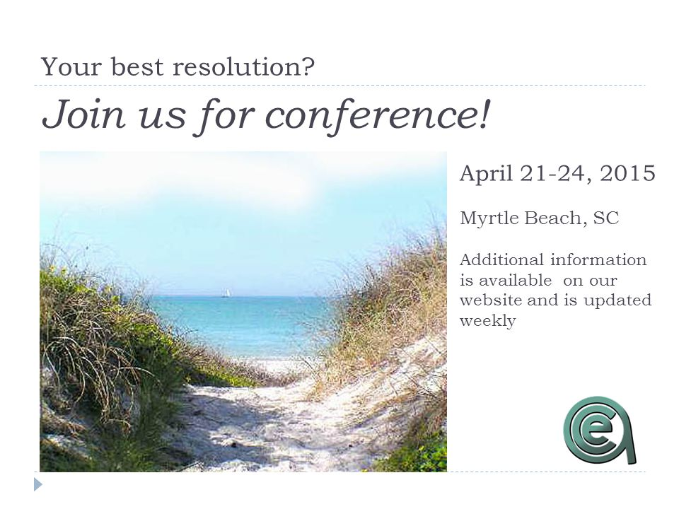 Your best resolution? Join us for conference! April 21-24, 2015 Myrtle Beach, SC Additional information is available on our website and is updated wee