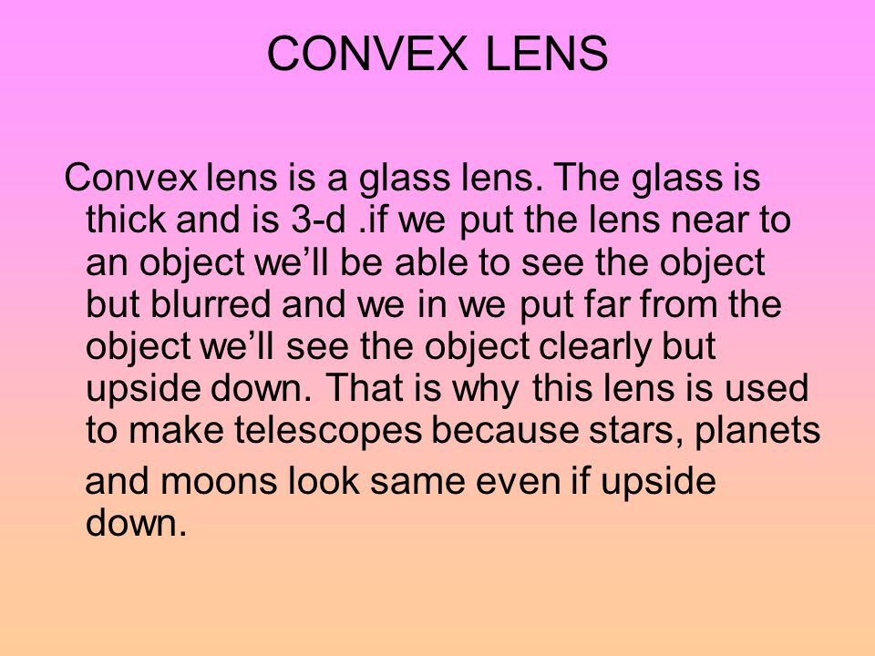 CONVEX LENS Convex lens is a glass lens. The glass is thick and is 3-d.if we put the lens near to an object we'll be able to see the object but blurre