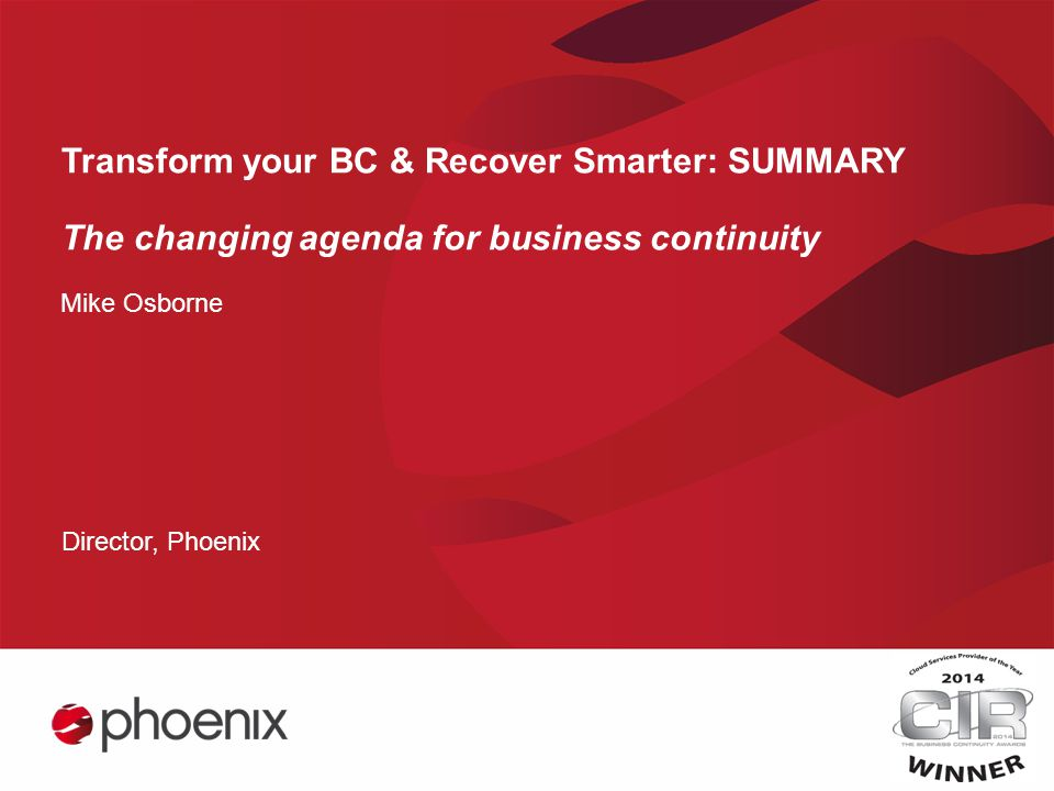 Transform your BC & Recover Smarter: SUMMARY The changing agenda for business continuity Mike Osborne Director, Phoenix
