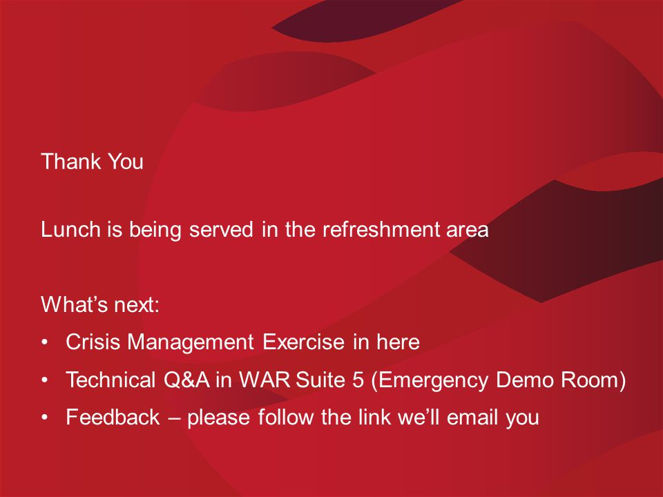 Thank You Lunch is being served in the refreshment area What's next: Crisis Management Exercise in here Technical Q&A in WAR Suite 5 (Emergency Demo Room) Feedback – please follow the link we'll email you