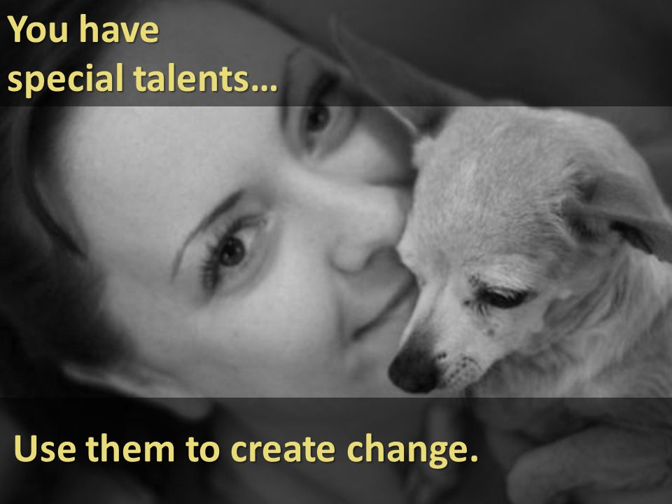 You have special talents… Use them to create change.