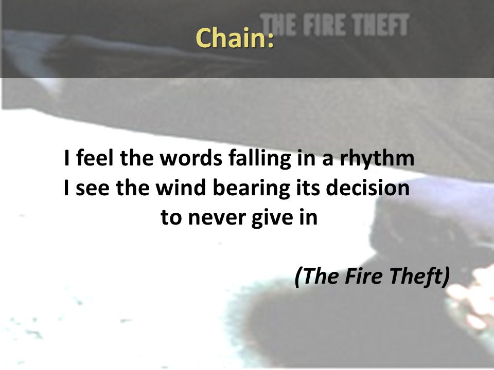 Chain: I feel the words falling in a rhythm I see the wind bearing its decision to never give in (The Fire Theft)