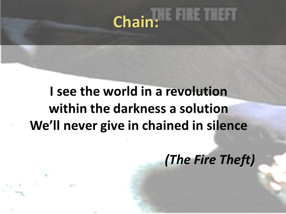 Chain: I see the world in a revolution within the darkness a solution We'll never give in chained in silence (The Fire Theft)