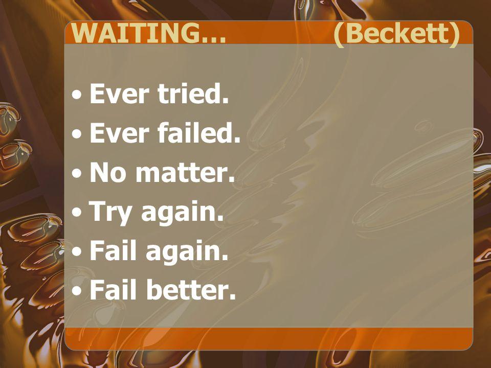 WAITING… (Beckett) Ever tried. Ever failed. No matter. Try again. Fail again. Fail better.