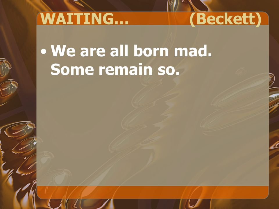 WAITING… (Beckett) We are all born mad. Some remain so.