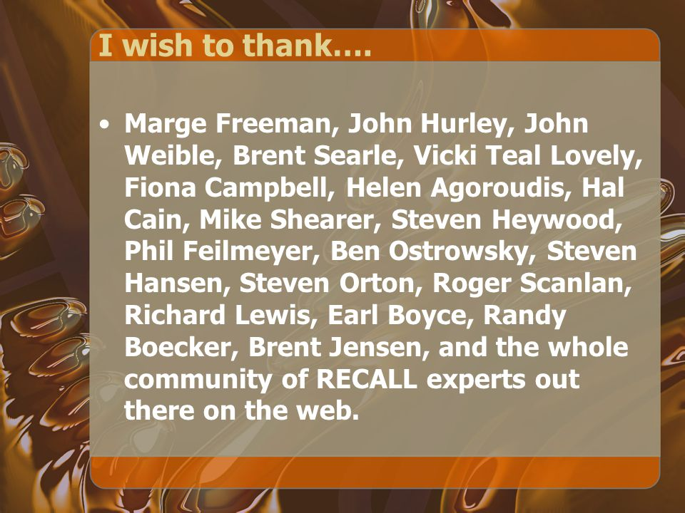 I wish to thank…. Marge Freeman, John Hurley, John Weible, Brent Searle, Vicki Teal Lovely, Fiona Campbell, Helen Agoroudis, Hal Cain, Mike Shearer, S