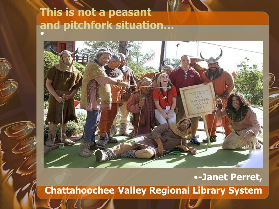 This is not a peasant and pitchfork situation… -Janet Perret, Chattahoochee Valley Regional Library System
