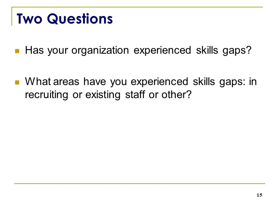Two Questions Has your organization experienced skills gaps? What areas have you experienced skills gaps: in recruiting or existing staff or other? 15