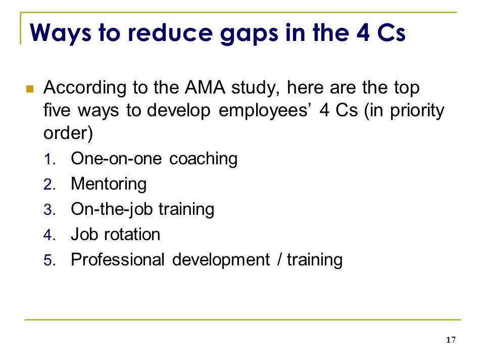 Ways to reduce gaps in the 4 Cs According to the AMA study, here are the top five ways to develop employees' 4 Cs (in priority order) 1. One-on-one co