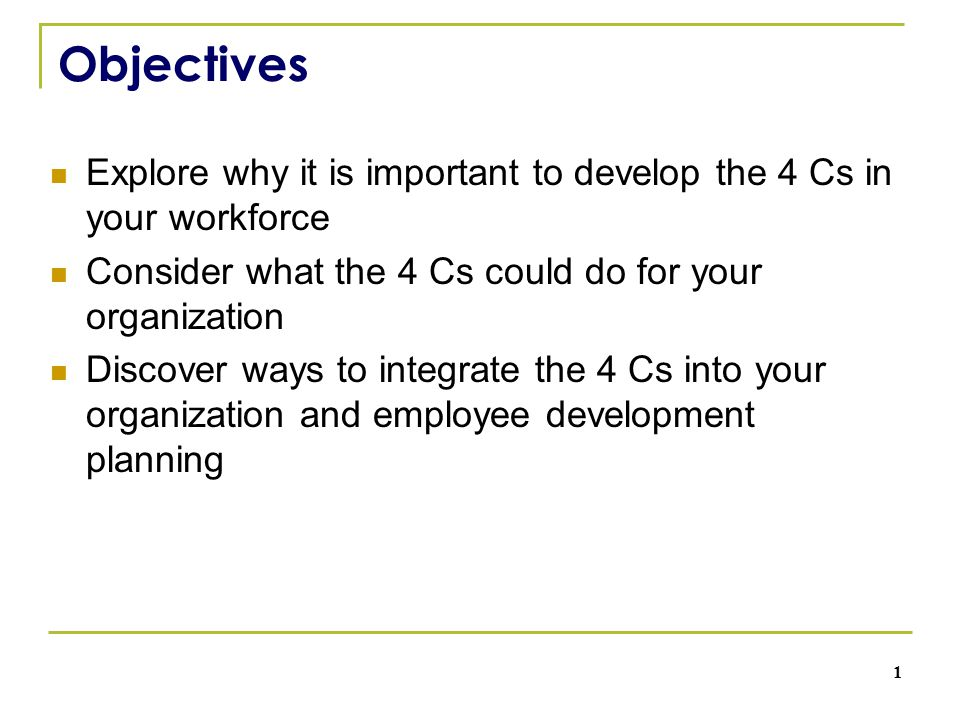 Objectives Explore why it is important to develop the 4 Cs in your workforce Consider what the 4 Cs could do for your organization Discover ways to integrate the 4 Cs into your organization and employee development planning 1