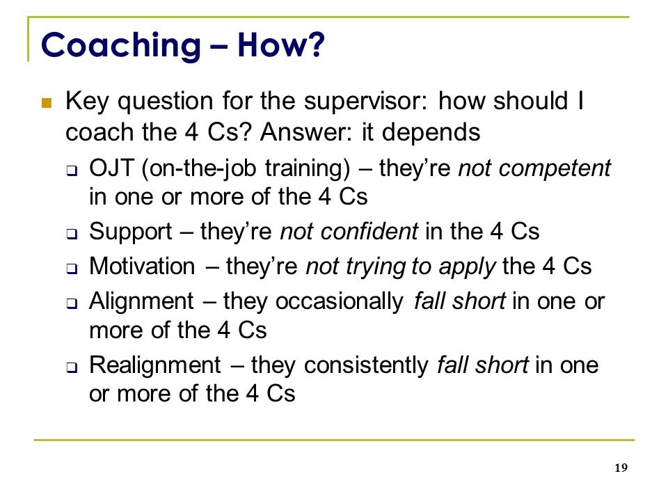 Coaching – How. Key question for the supervisor: how should I coach the 4 Cs.