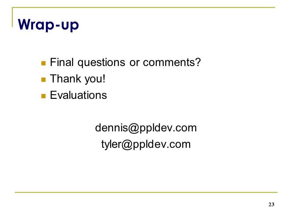 Wrap-up Final questions or comments? Thank you! Evaluations dennis@ppldev.com tyler@ppldev.com 23