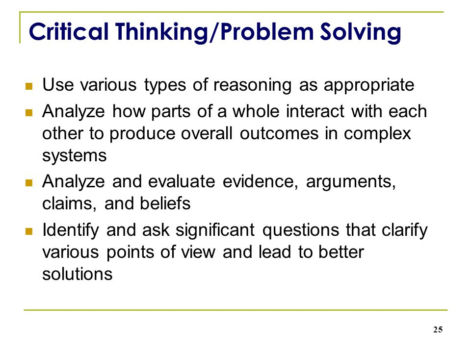 Critical Thinking/Problem Solving Use various types of reasoning as appropriate Analyze how parts of a whole interact with each other to produce overall outcomes in complex systems Analyze and evaluate evidence, arguments, claims, and beliefs Identify and ask significant questions that clarify various points of view and lead to better solutions 25