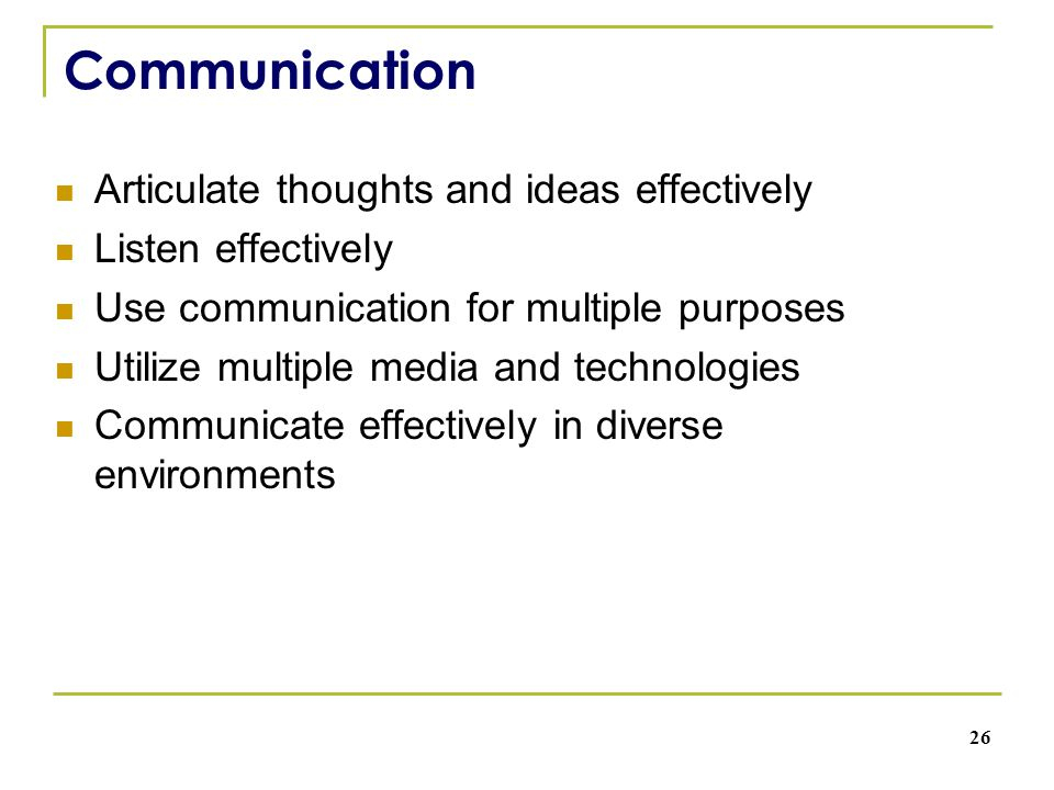 Communication Articulate thoughts and ideas effectively Listen effectively Use communication for multiple purposes Utilize multiple media and technolo