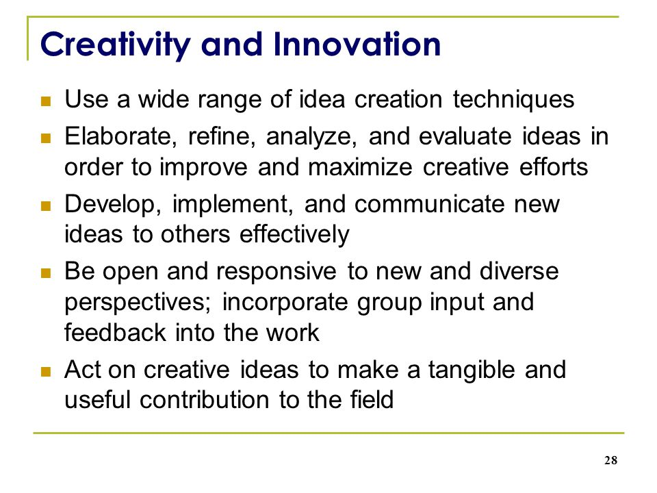 Creativity and Innovation Use a wide range of idea creation techniques Elaborate, refine, analyze, and evaluate ideas in order to improve and maximize