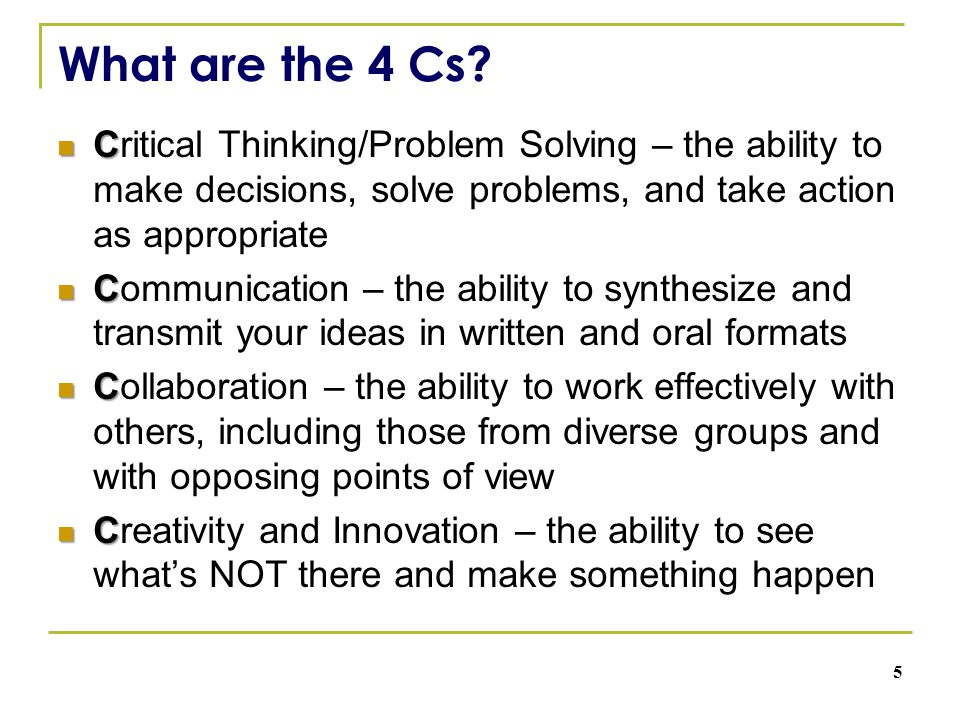 What are the 4 Cs? C Critical Thinking/Problem Solving – the ability to make decisions, solve problems, and take action as appropriate C Communication