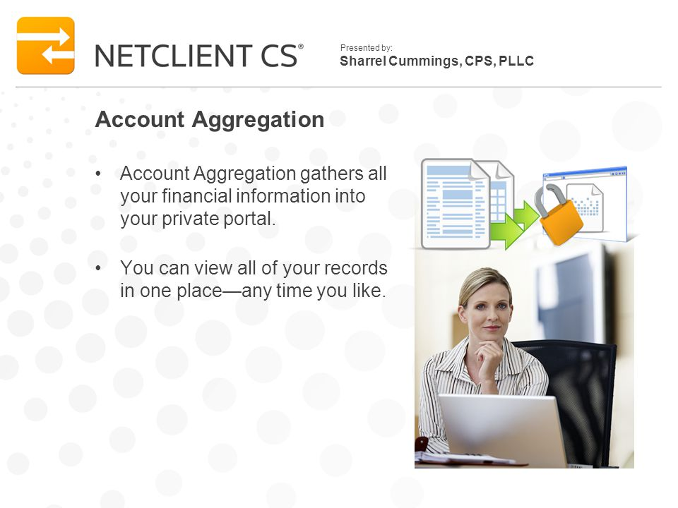 Sharrel Cummings, CPS, PLLC Presented by: Account Aggregation Account Aggregation gathers all your financial information into your private portal. You