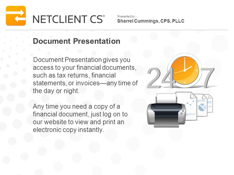 Sharrel Cummings, CPS, PLLC Presented by: Document Presentation Document Presentation gives you access to your financial documents, such as tax returns, financial statements, or invoices—any time of the day or night.