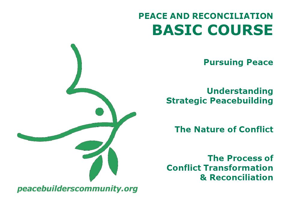 PEACE AND RECONCILIATION BASIC COURSE Pursuing Peace Understanding Strategic Peacebuilding The Nature of Conflict The Process of Conflict Transformation & Reconciliation
