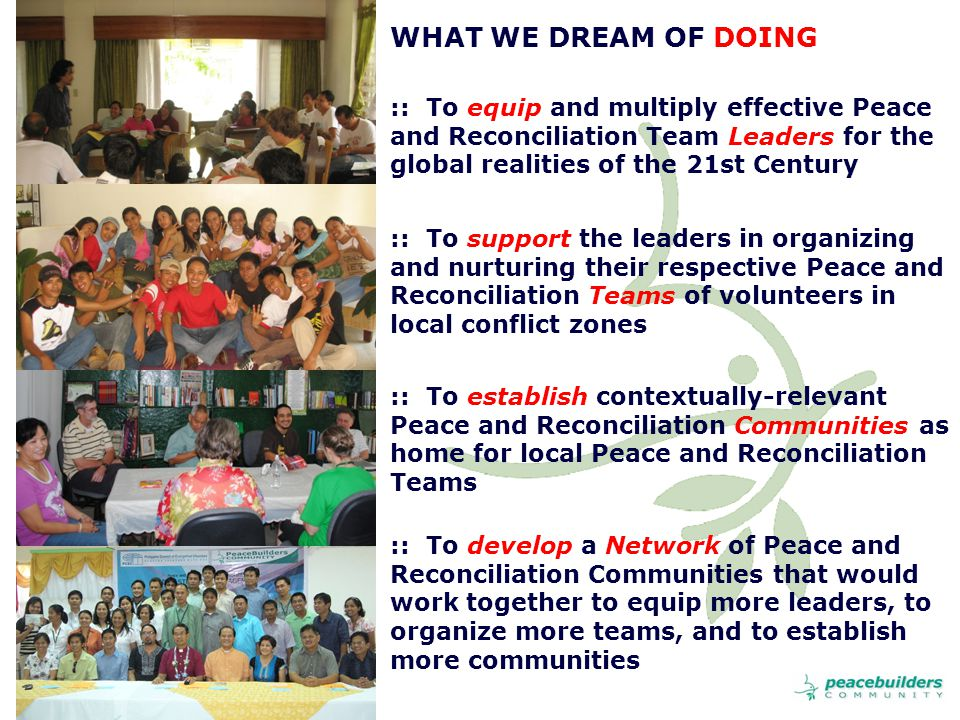 WHAT WE DREAM OF DOING :: To equip and multiply effective Peace and Reconciliation Team Leaders for the global realities of the 21st Century :: To support the leaders in organizing and nurturing their respective Peace and Reconciliation Teams of volunteers in local conflict zones :: To establish contextually-relevant Peace and Reconciliation Communities as home for local Peace and Reconciliation Teams :: To develop a Network of Peace and Reconciliation Communities that would work together to equip more leaders, to organize more teams, and to establish more communities