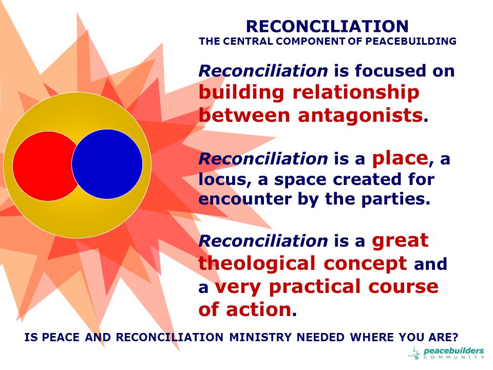 RECONCILIATION THE CENTRAL COMPONENT OF PEACEBUILDING Reconciliation is focused on building relationship between antagonists.