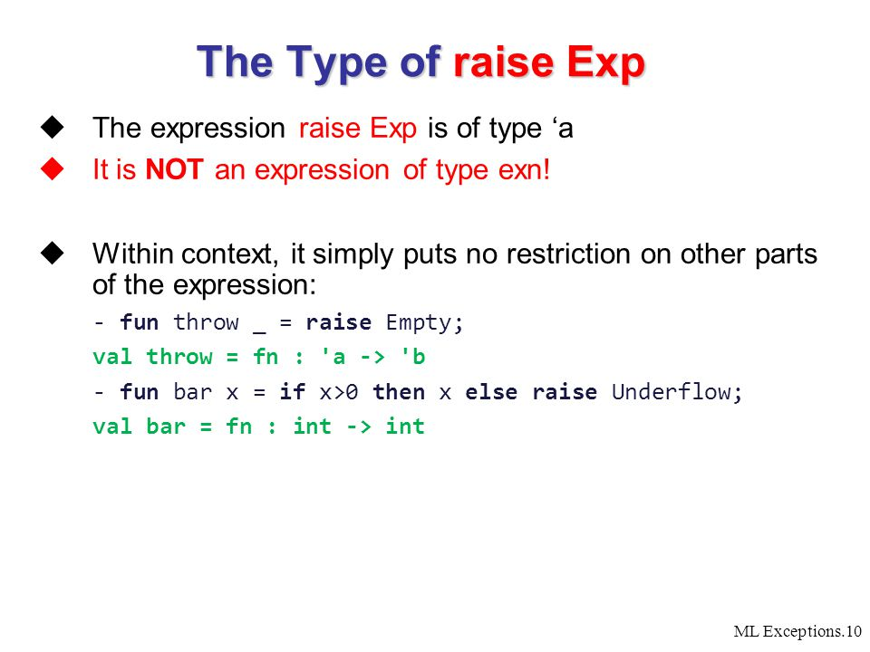 ML Exceptions.10  The expression raise Exp is of type 'a  It is NOT an expression of type exn!  Within context, it simply puts no restriction on ot