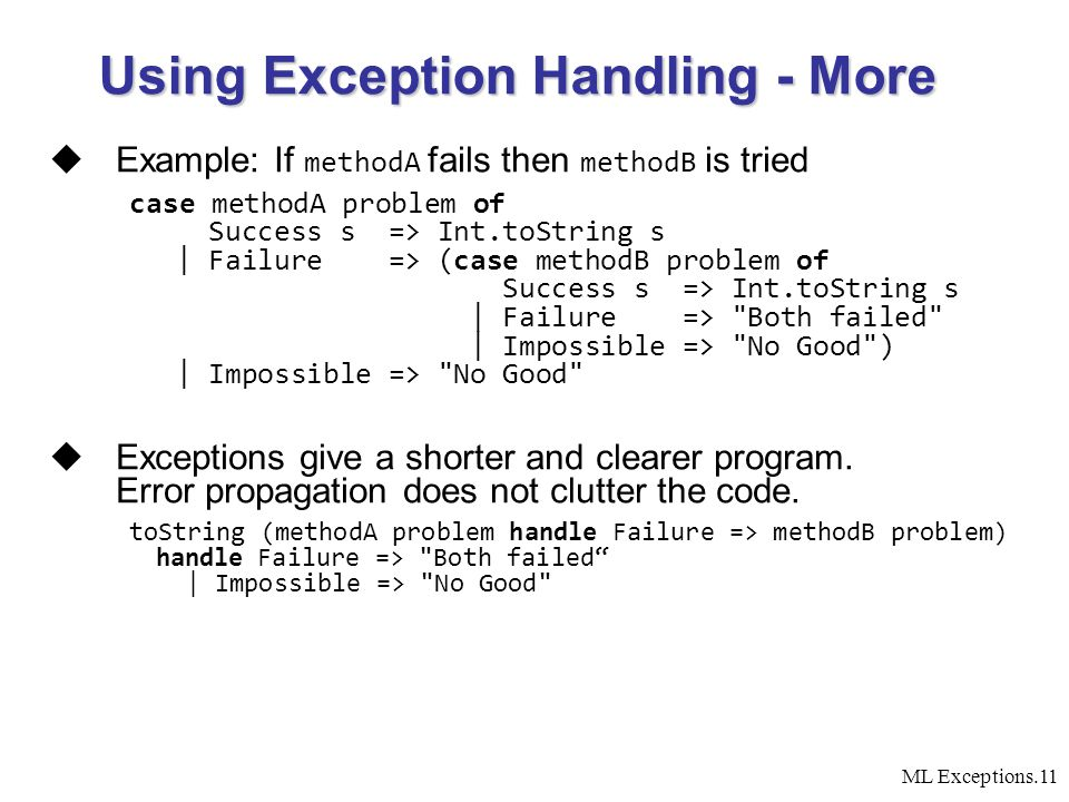ML Exceptions.11  Example: If methodA fails then methodB is tried case methodA problem of Success s => Int.toString s | Failure => (case methodB problem of Success s => Int.toString s | Failure => Both failed | Impossible => No Good ) | Impossible => No Good  Exceptions give a shorter and clearer program.