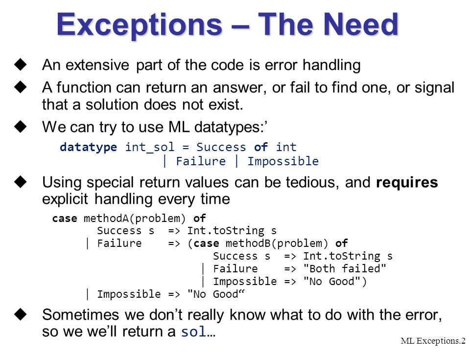 ML Exceptions.2 Exceptions – The Need  An extensive part of the code is error handling  A function can return an answer, or fail to find one, or signal that a solution does not exist.