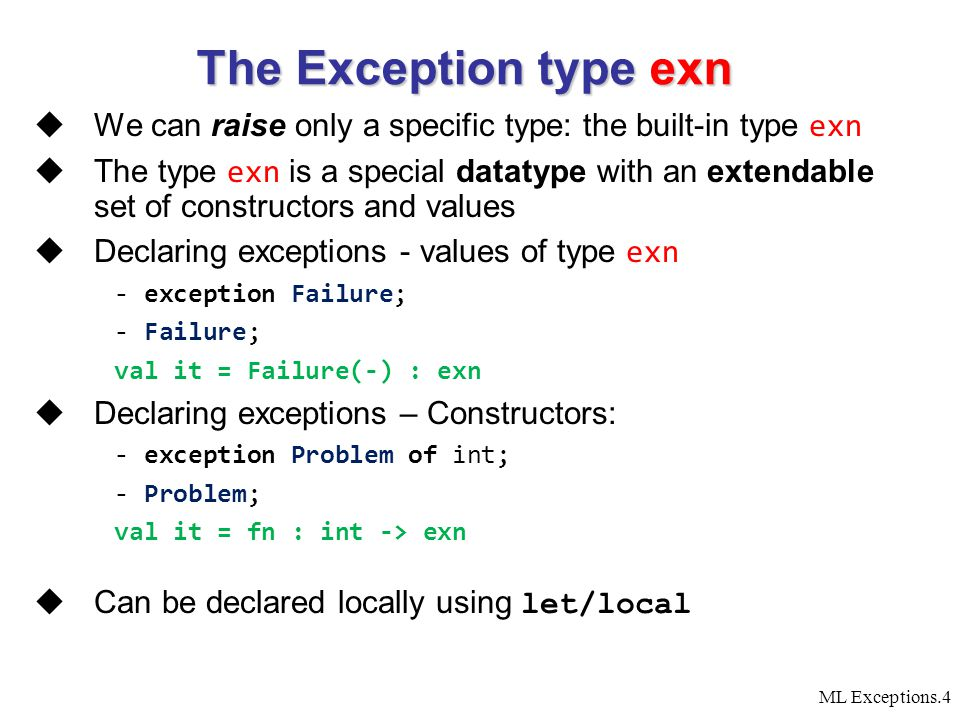 ML Exceptions.5  In normal expressions, exn behaves pretty much like a regular datatype (though it is not an equality type)  Values of type exn have all the privileges of values of other types - val x = Failure ; (* Failure is a value *) val x = Failure(-) : exn - val p = Problem 1; (* Problem is a constructor *) val p = Problem(-) : exn - map Problem [0, 1, 2]; val it = [Problem(-),Problem(-),Problem(-)] : exn list - fun what s_the_problem (Problem p) = p; Warning: match nonexhaustive Problem x =>...