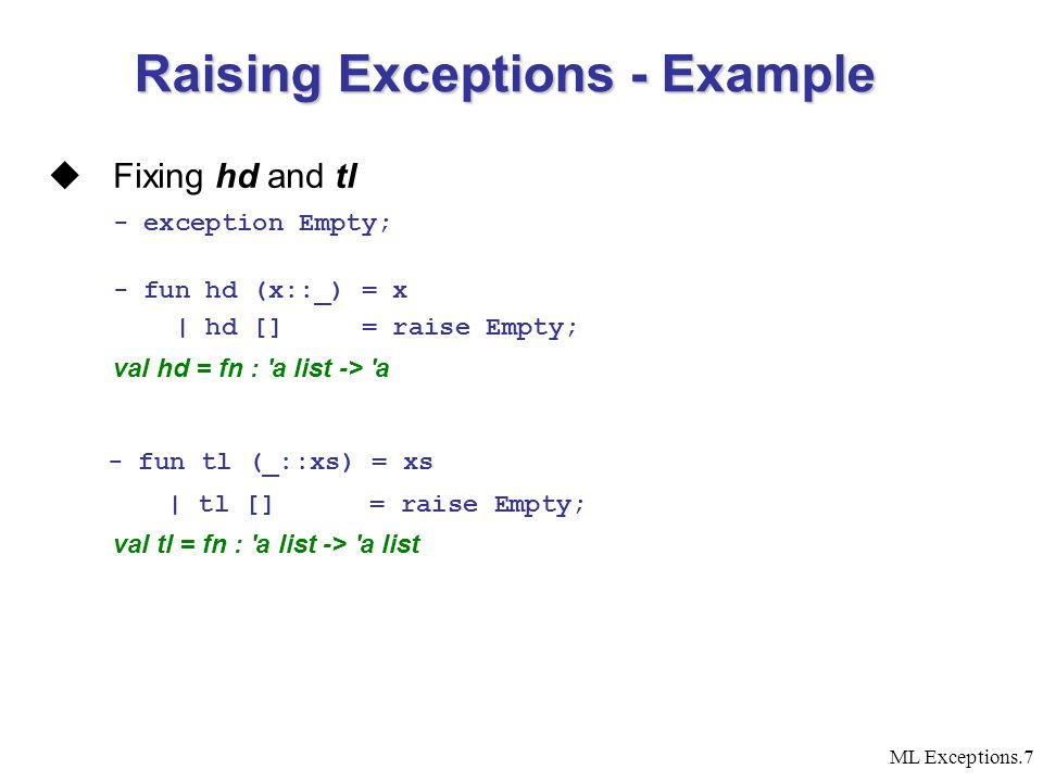 ML Exceptions.7  Fixing hd and tl - exception Empty; - fun hd (x::_) = x | hd [] = raise Empty; val hd = fn : a list -> a - fun tl (_::xs) = xs | tl [] = raise Empty; val tl = fn : a list -> a list Raising Exceptions - Example