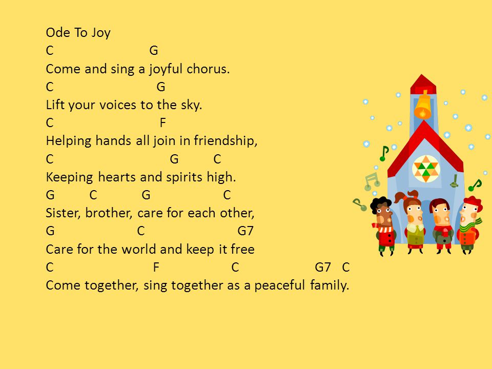 Ode To Joy C G Come and sing a joyful chorus. C G Lift your voices to the sky.