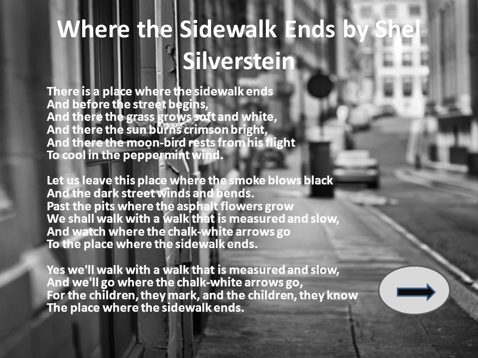 Where the Sidewalk Ends by Shel Silverstein There is a place where the sidewalk ends And before the street begins, And there the grass grows soft and