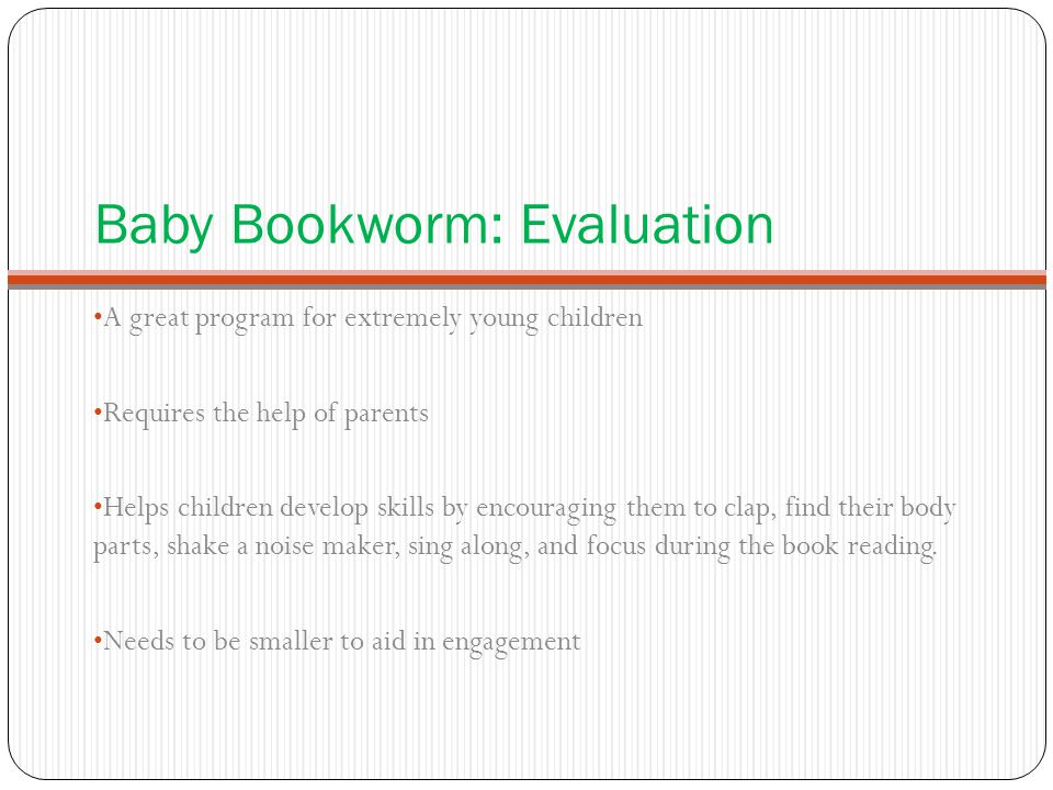 Baby Bookworm: Evaluation A great program for extremely young children Requires the help of parents Helps children develop skills by encouraging them
