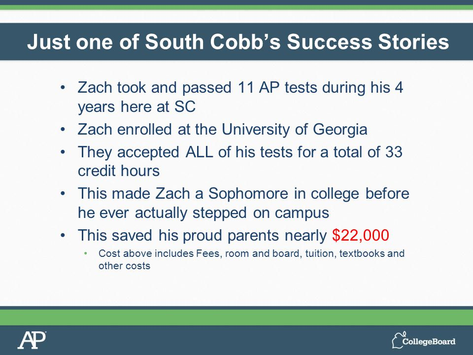 Zach took and passed 11 AP tests during his 4 years here at SC Zach enrolled at the University of Georgia They accepted ALL of his tests for a total o