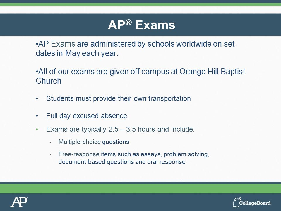 AP Exams are administered by schools worldwide on set dates in May each year. All of our exams are given off campus at Orange Hill Baptist Church Stud